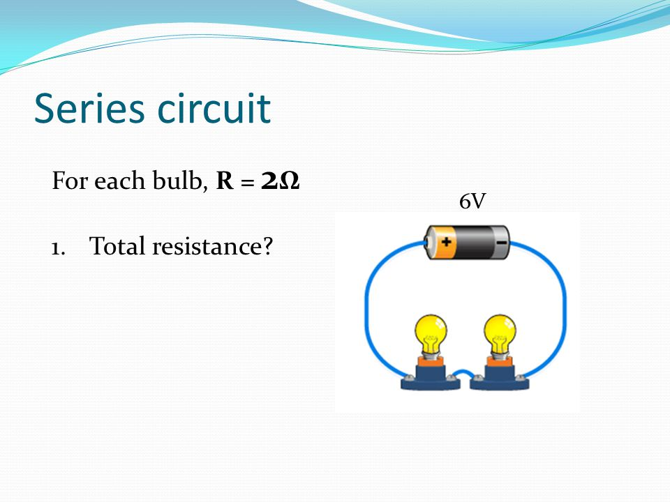 Series circuit For each bulb, R = 2Ω Total resistance 6V