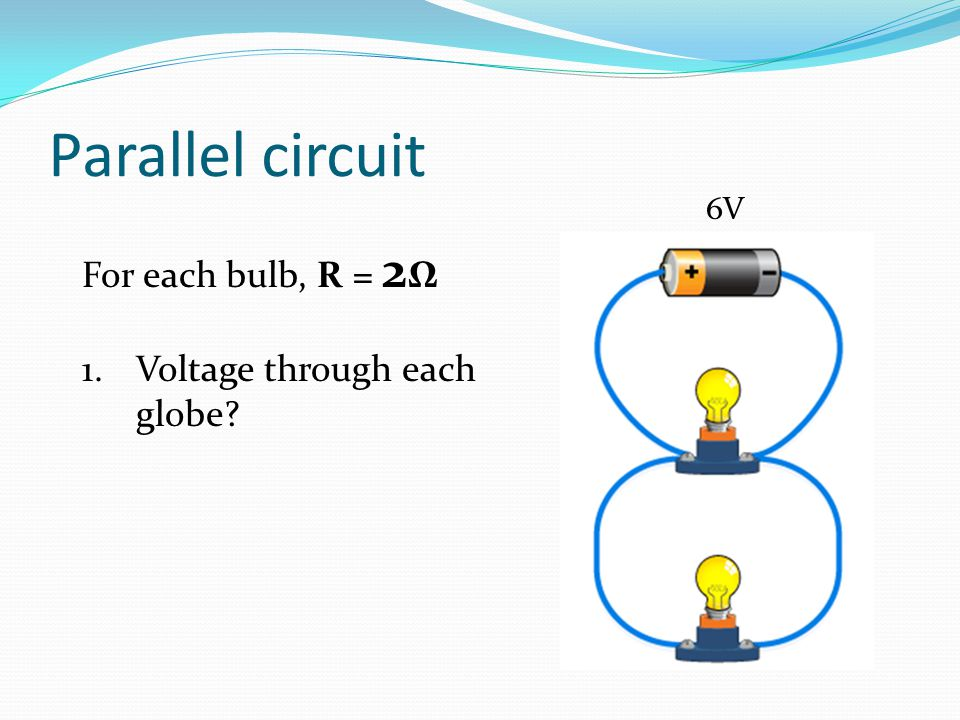 Parallel circuit 6V For each bulb, R = 2Ω Voltage through each globe