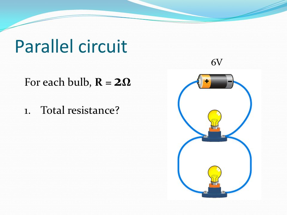 Parallel circuit 6V For each bulb, R = 2Ω Total resistance