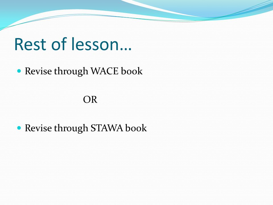 Rest of lesson… Revise through WACE book OR Revise through STAWA book
