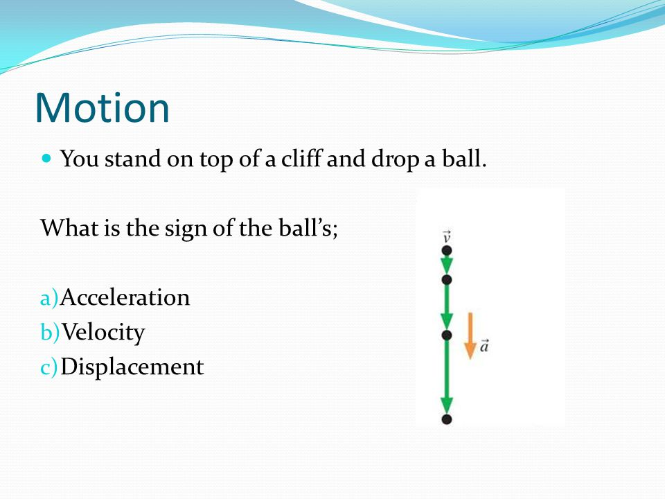 Motion You stand on top of a cliff and drop a ball.