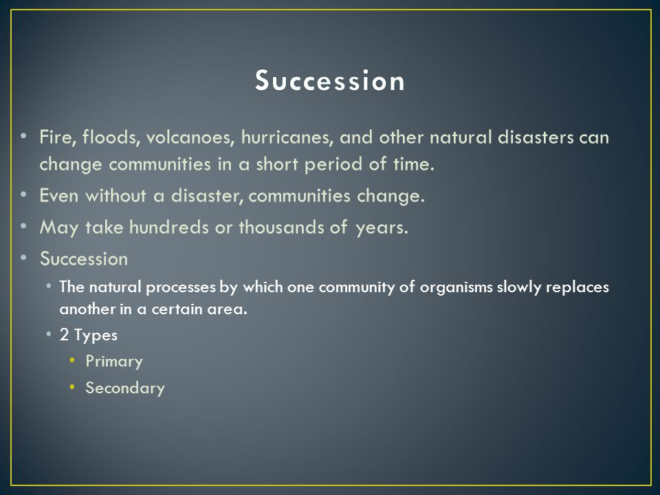 Succession Fire, floods, volcanoes, hurricanes, and other natural disasters can change communities in a short period of time.