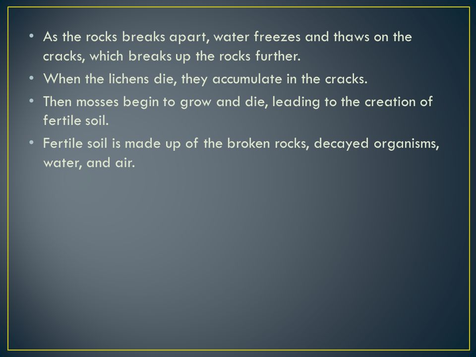 As the rocks breaks apart, water freezes and thaws on the cracks, which breaks up the rocks further.