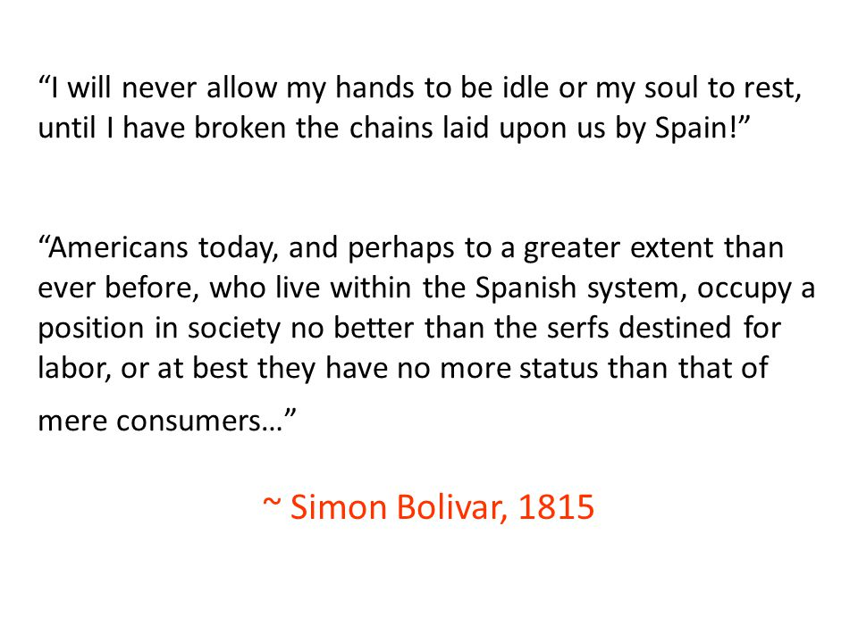 I will never allow my hands to be idle or my soul to rest, until I have broken the chains laid upon us by Spain! Americans today, and perhaps to a greater extent than ever before, who live within the Spanish system, occupy a position in society no better than the serfs destined for labor, or at best they have no more status than that of mere consumers…