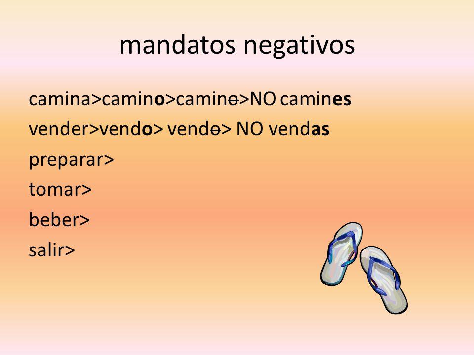 mandatos negativos camina>camino>camino>NO camines vender>vendo> vendo> NO vendas preparar> tomar> beber> salir>