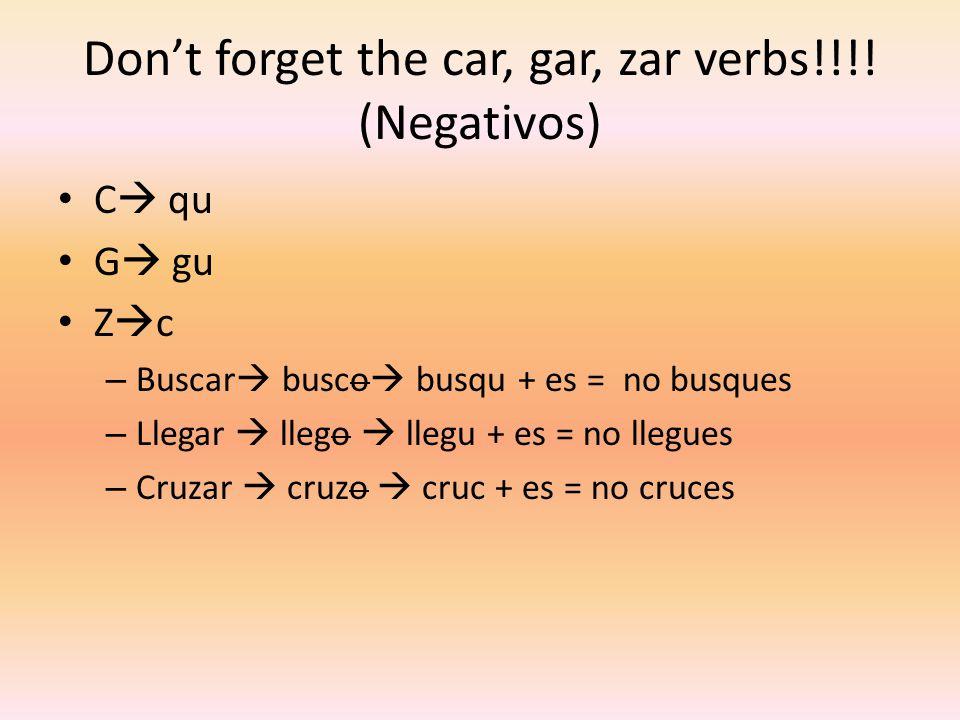 Don't forget the car, gar, zar verbs!!!! (Negativos)