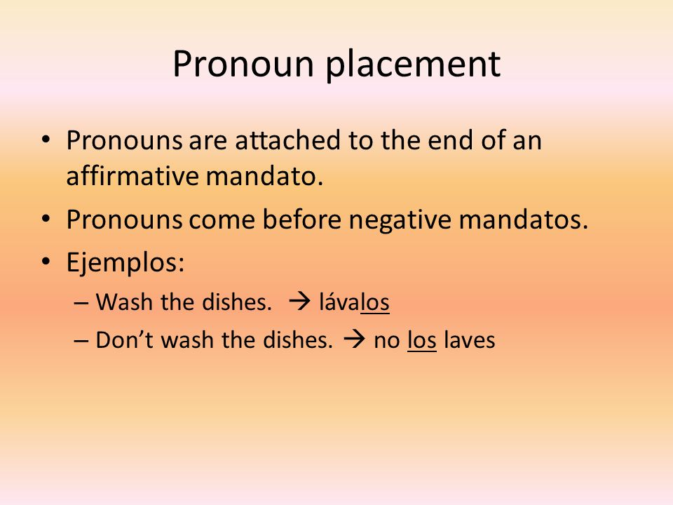 Pronoun placement Pronouns are attached to the end of an affirmative mandato. Pronouns come before negative mandatos.