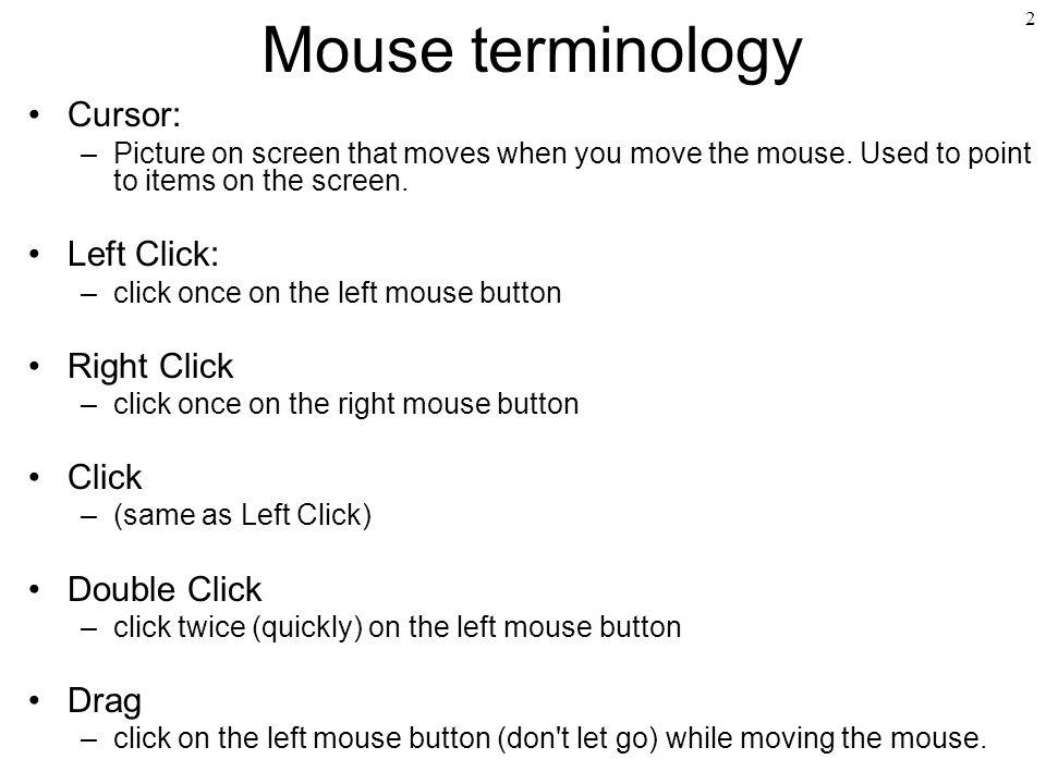 Mouse terminology Cursor: Left Click: Right Click Click Double Click