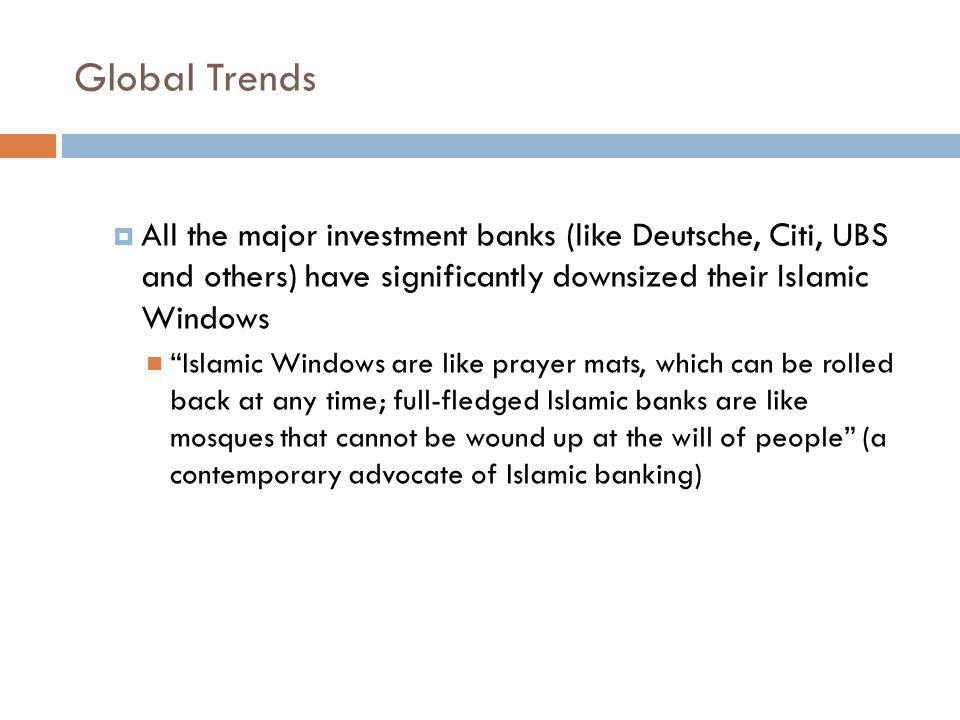 Global Trends All the major investment banks (like Deutsche, Citi, UBS and others) have significantly downsized their Islamic Windows.