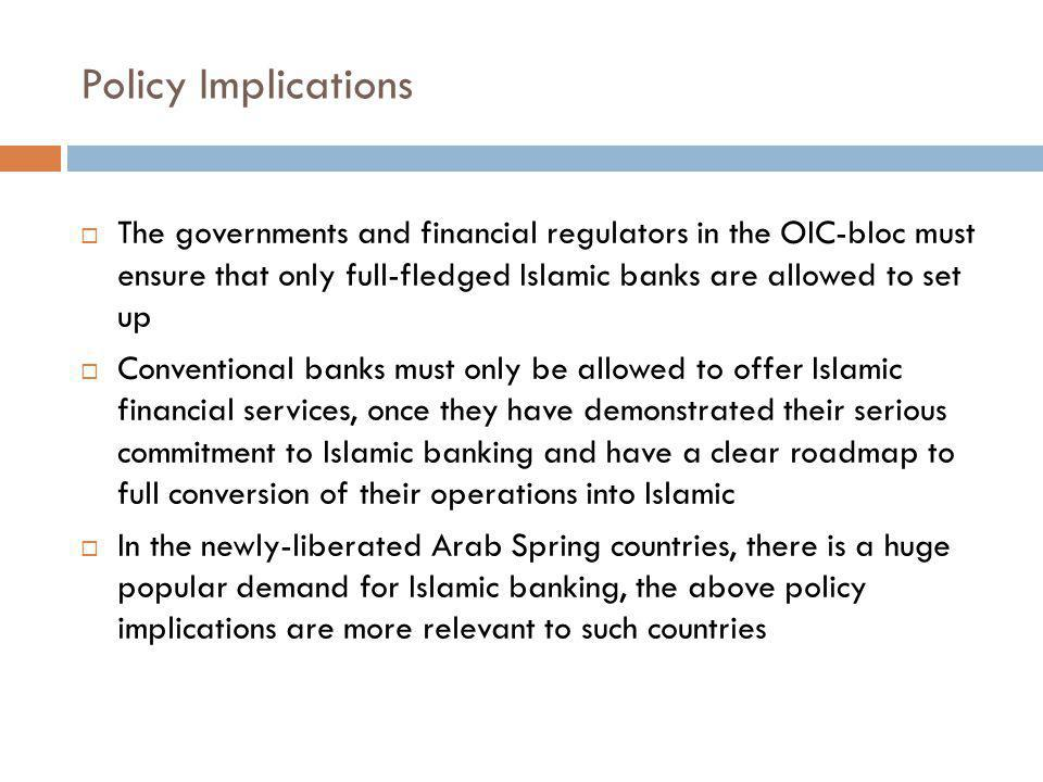 Policy Implications The governments and financial regulators in the OIC-bloc must ensure that only full-fledged Islamic banks are allowed to set up.
