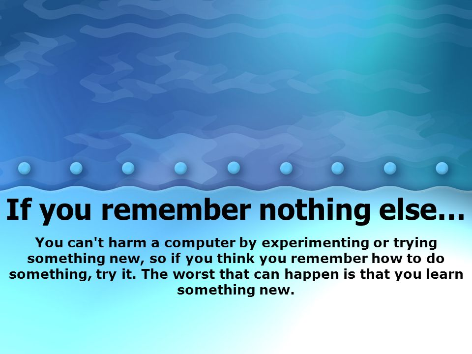If you remember nothing else…