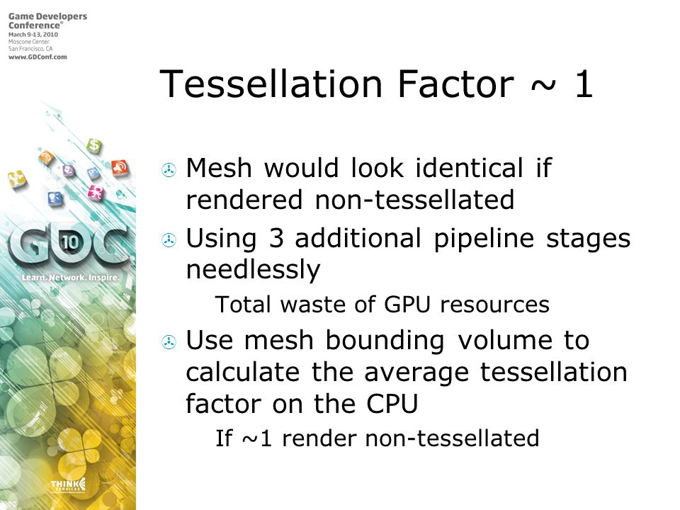 Tessellation Factor ~ 1 Mesh would look identical if rendered non-tessellated. Using 3 additional pipeline stages needlessly.