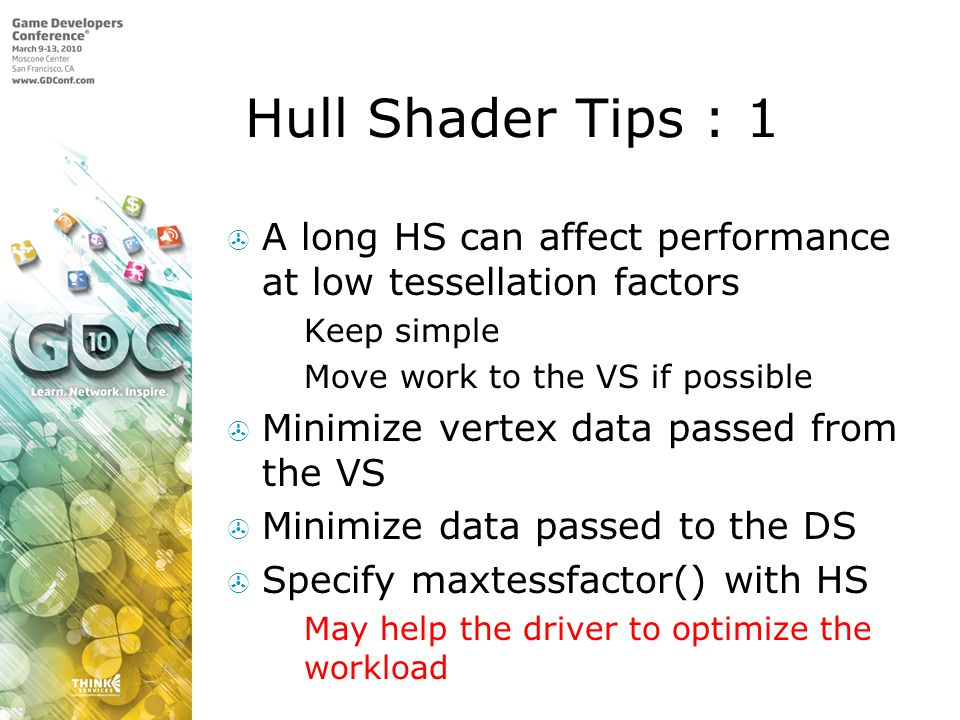 Hull Shader Tips : 1 A long HS can affect performance at low tessellation factors. Keep simple. Move work to the VS if possible.