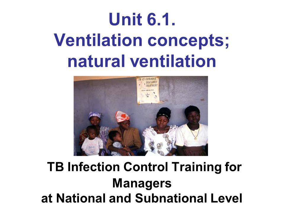 Unit 6.1. Ventilation concepts; natural ventilation TB Infection Control Training for Managers at National and Subnational Level