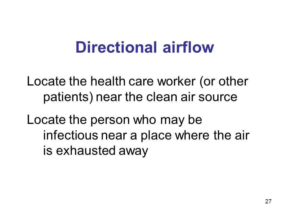 Directional airflow Locate the health care worker (or other patients) near the clean air source.
