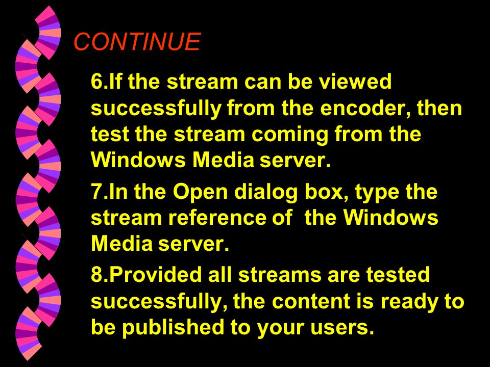 CONTINUE 6.If the stream can be viewed successfully from the encoder, then test the stream coming from the Windows Media server.