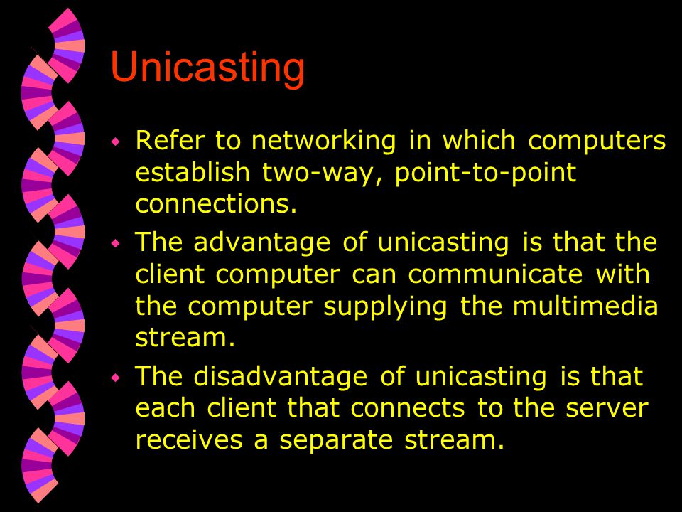 Unicasting Refer to networking in which computers establish two-way, point-to-point connections.