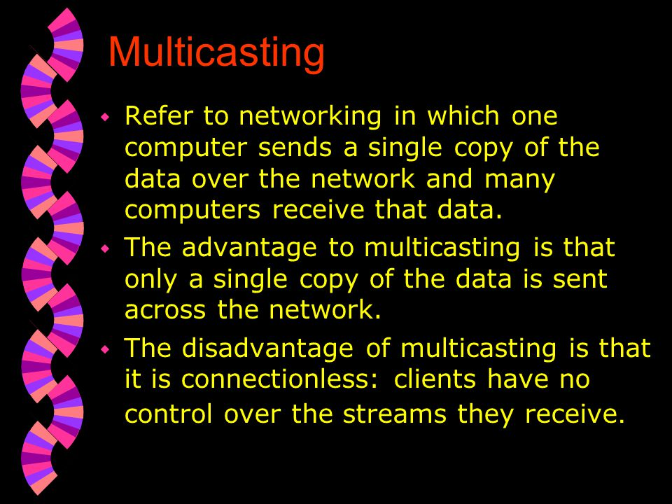 Multicasting Refer to networking in which one computer sends a single copy of the data over the network and many computers receive that data.