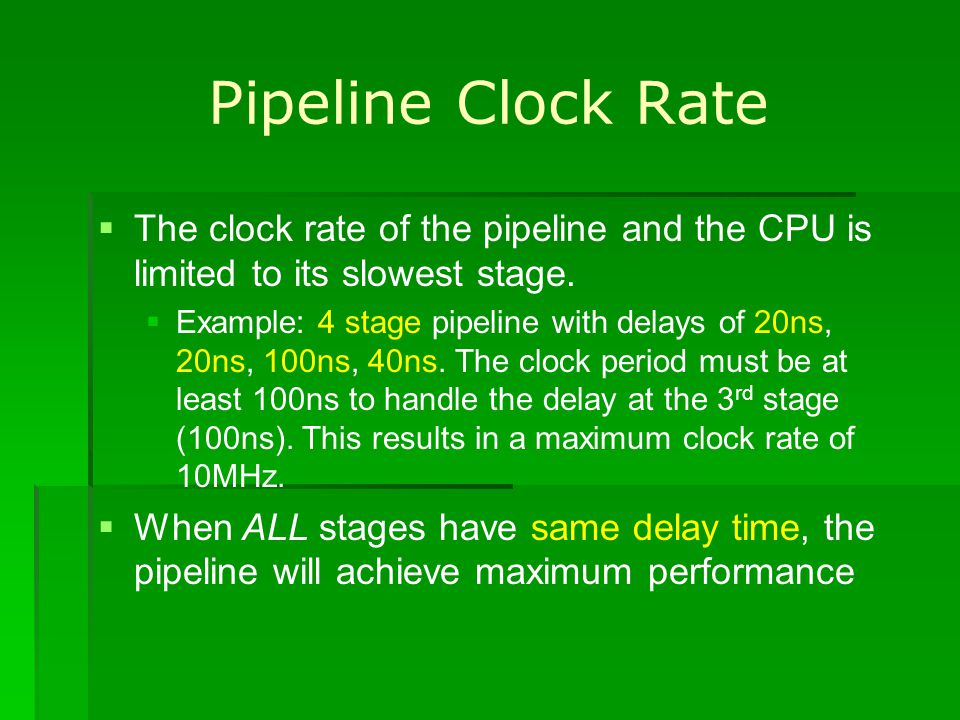 Pipeline Clock Rate The clock rate of the pipeline and the CPU is limited to its slowest stage.