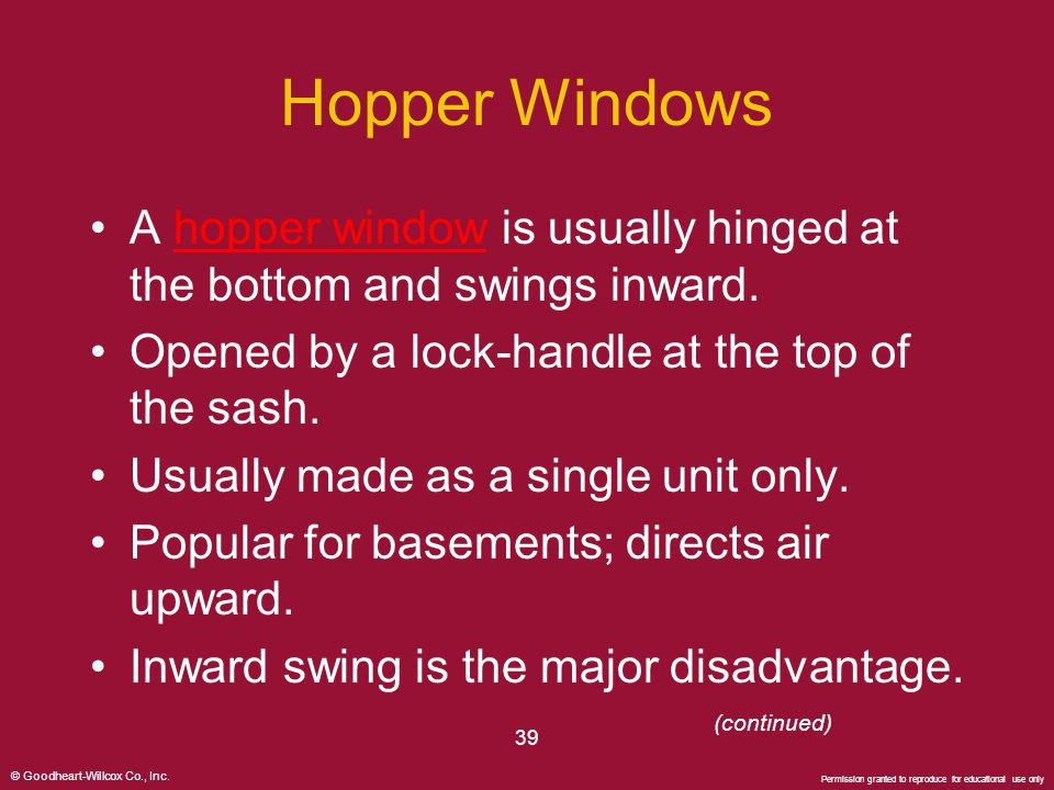 Hopper Windows A hopper window is usually hinged at the bottom and swings inward. Opened by a lock-handle at the top of the sash.