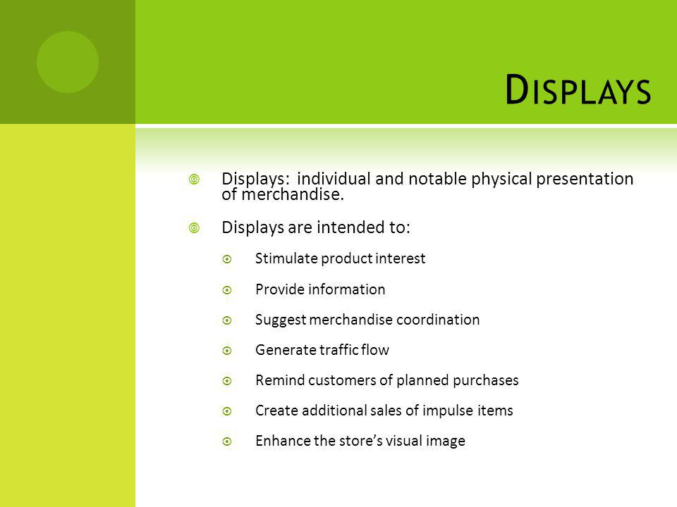 Displays Displays: individual and notable physical presentation of merchandise. Displays are intended to: