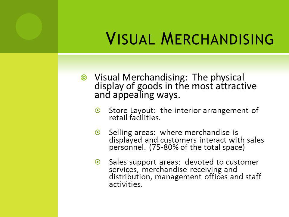 Visual Merchandising Visual Merchandising: The physical display of goods in the most attractive and appealing ways.