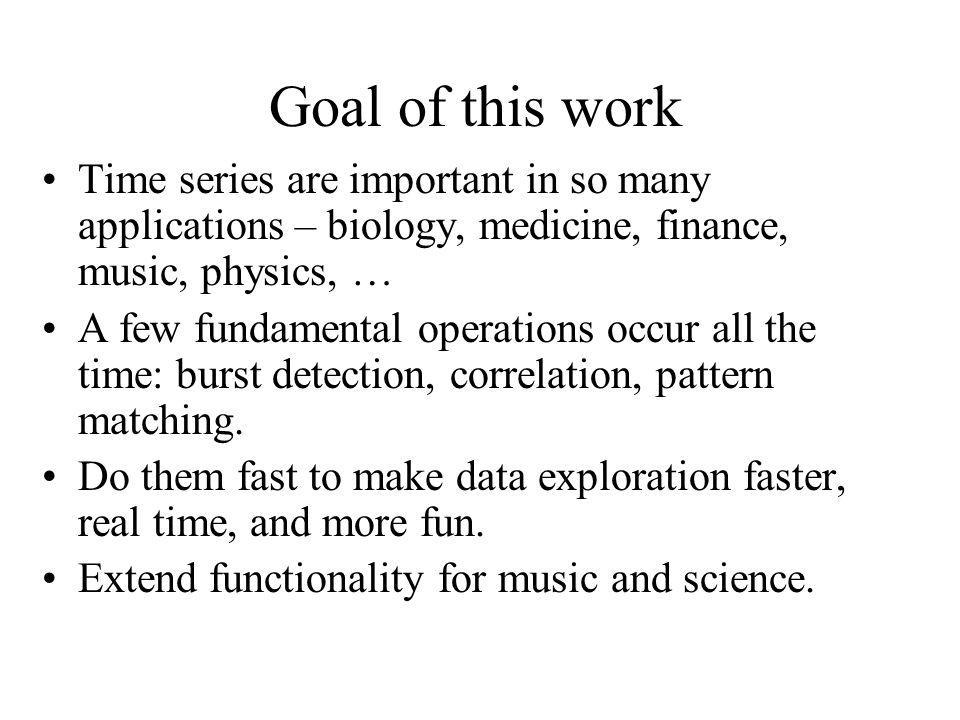 Goal of this work Time series are important in so many applications – biology, medicine, finance, music, physics, …