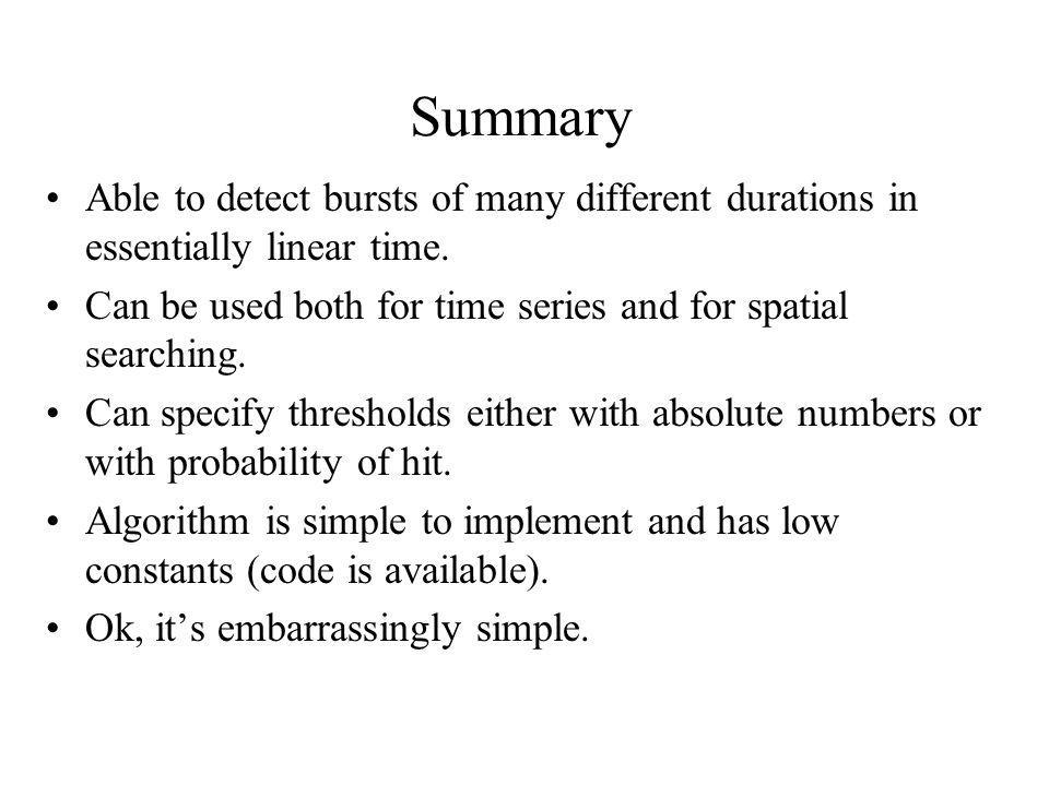 Summary Able to detect bursts of many different durations in essentially linear time. Can be used both for time series and for spatial searching.