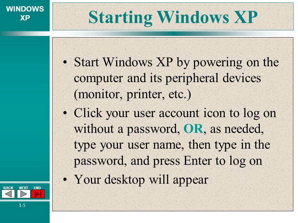 Starting Windows XP Start Windows XP by powering on the computer and its peripheral devices (monitor, printer, etc.)