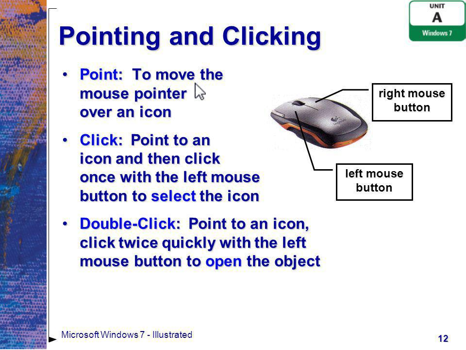 Pointing and Clicking Point: To move the mouse pointer over an icon