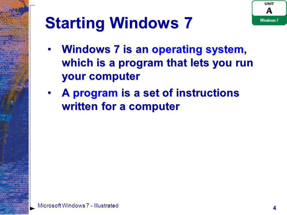 Starting Windows 7 Windows 7 is an operating system, which is a program that lets you run your computer.