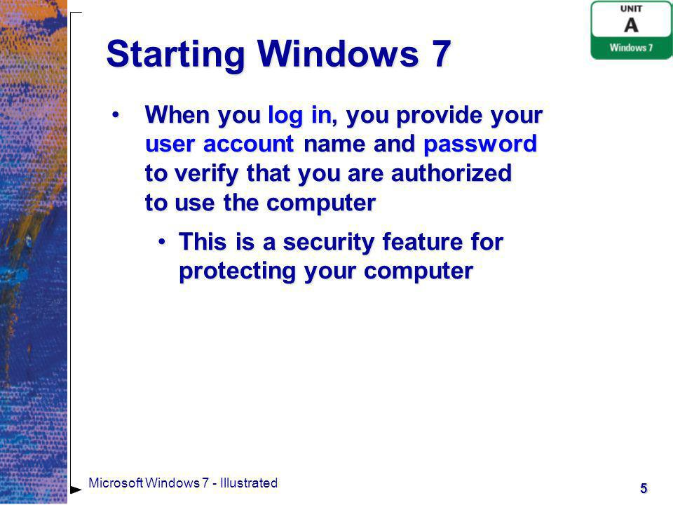 Starting Windows 7 When you log in, you provide your user account name and password to verify that you are authorized to use the computer.