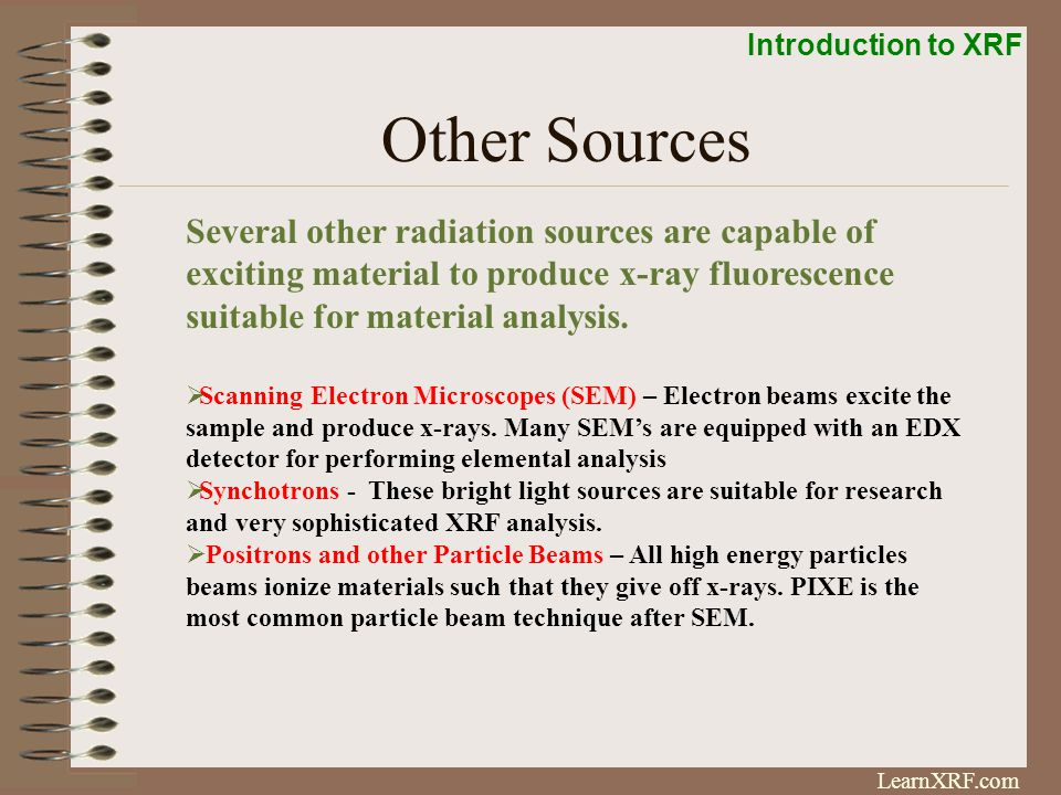 Other Sources Several other radiation sources are capable of exciting material to produce x-ray fluorescence suitable for material analysis.