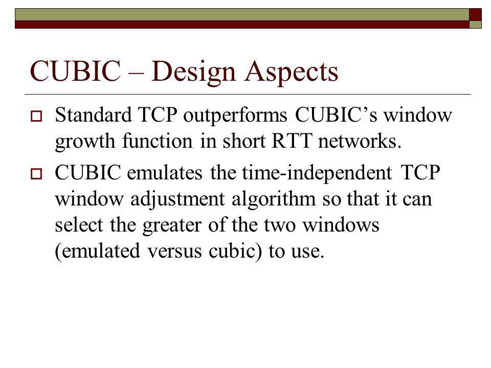 CUBIC – Design Aspects Standard TCP outperforms CUBIC's window growth function in short RTT networks.