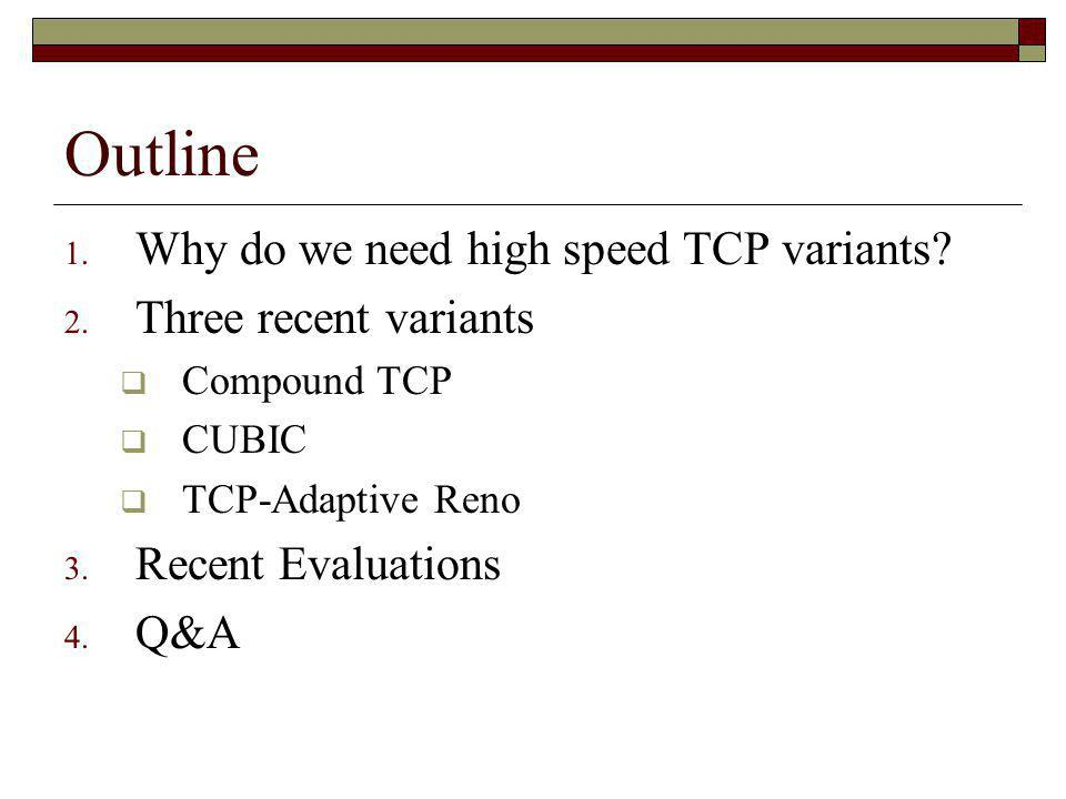 Outline Why do we need high speed TCP variants Three recent variants