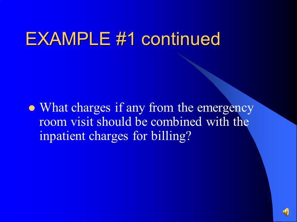 EXAMPLE #1 continued What charges if any from the emergency room visit should be combined with the inpatient charges for billing