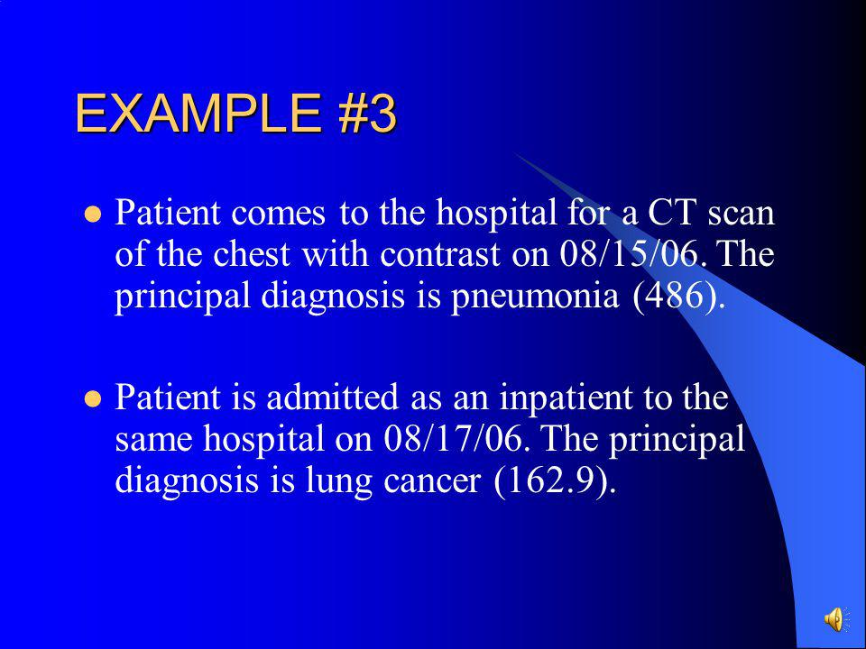 EXAMPLE #3 Patient comes to the hospital for a CT scan of the chest with contrast on 08/15/06. The principal diagnosis is pneumonia (486).