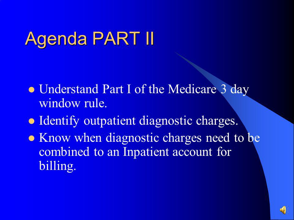 Agenda PART II Understand Part I of the Medicare 3 day window rule.