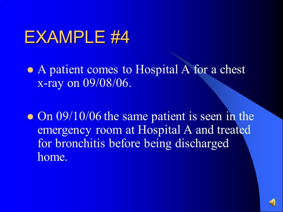 EXAMPLE #4 A patient comes to Hospital A for a chest x-ray on 09/08/06.