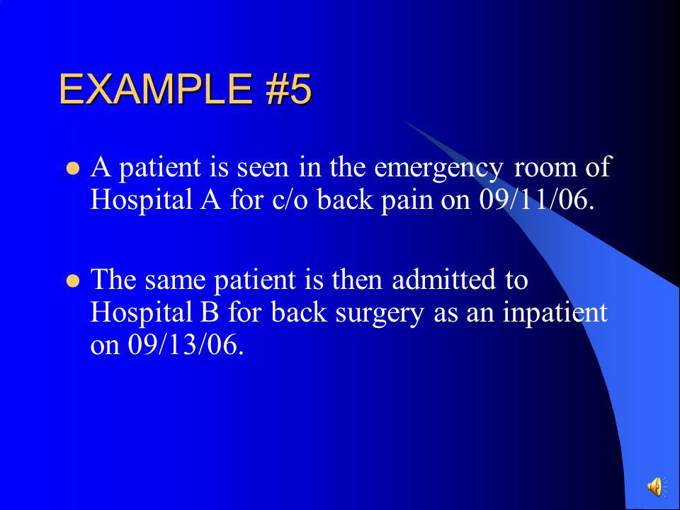 EXAMPLE #5 A patient is seen in the emergency room of Hospital A for c/o back pain on 09/11/06.