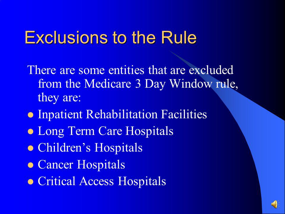 Exclusions to the Rule There are some entities that are excluded from the Medicare 3 Day Window rule, they are: