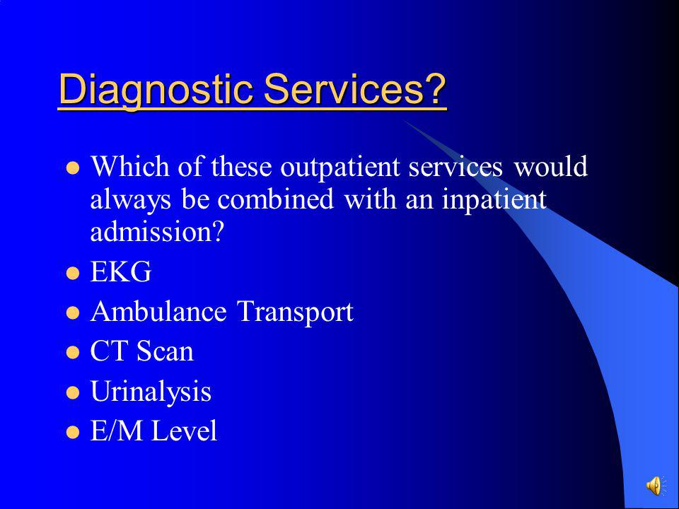 Diagnostic Services Which of these outpatient services would always be combined with an inpatient admission