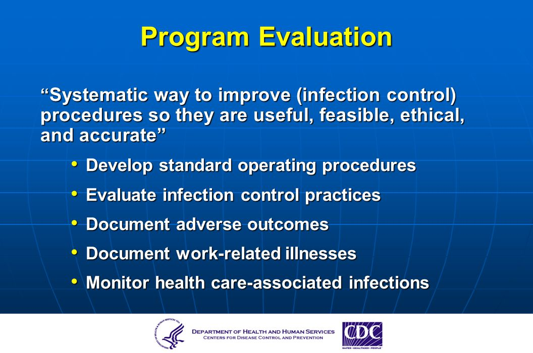 Program Evaluation Systematic way to improve (infection control) procedures so they are useful, feasible, ethical, and accurate
