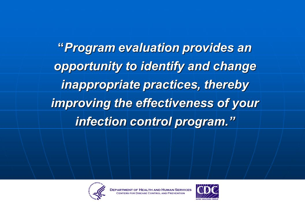 Program evaluation provides an opportunity to identify and change inappropriate practices, thereby improving the effectiveness of your infection control program.
