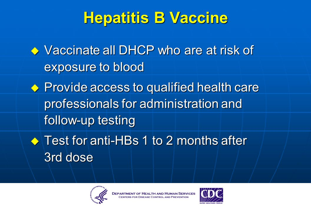 Hepatitis B Vaccine Vaccinate all DHCP who are at risk of exposure to blood.