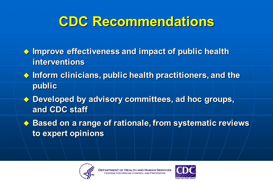 CDC Recommendations Improve effectiveness and impact of public health interventions. Inform clinicians, public health practitioners, and the public.