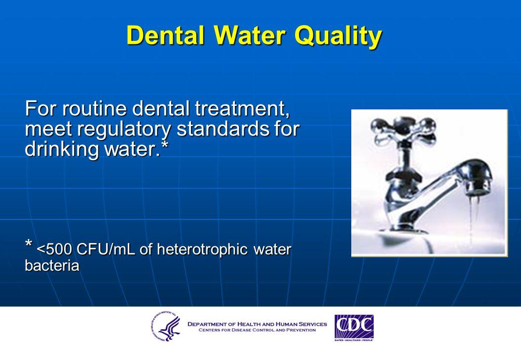 Dental Water Quality For routine dental treatment, meet regulatory standards for drinking water.* * <500 CFU/mL of heterotrophic water bacteria.