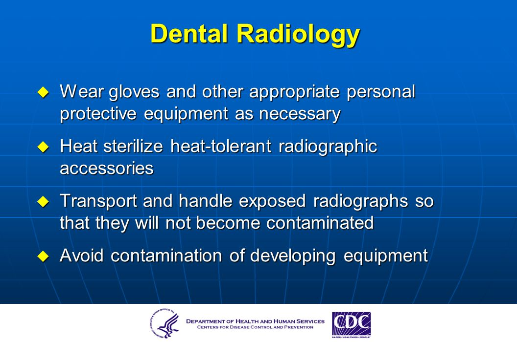 Dental Radiology Wear gloves and other appropriate personal protective equipment as necessary. Heat sterilize heat-tolerant radiographic accessories.