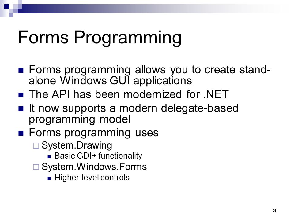 Forms Programming Forms programming allows you to create stand-alone Windows GUI applications. The API has been modernized for .NET.