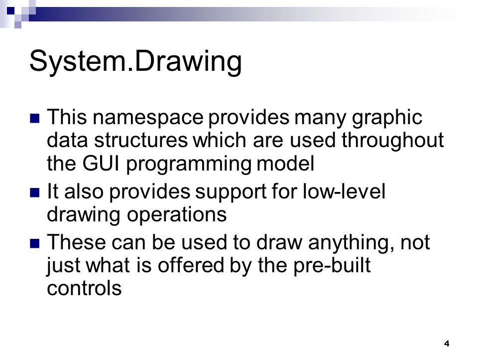 System.Drawing This namespace provides many graphic data structures which are used throughout the GUI programming model.
